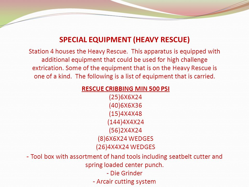 SPECIAL EQUIPMENT (HEAVY RESCUE) Station 4 houses the Heavy Rescue. This apparatus is equipped with additional equipment that could be used for high c