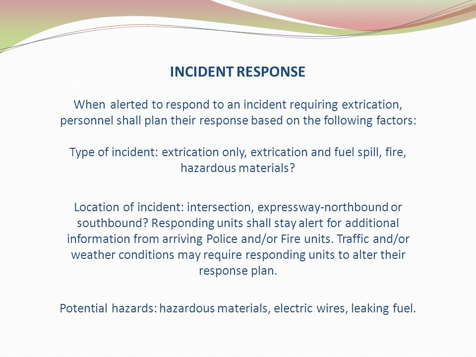 INCIDENT RESPONSE When alerted to respond to an incident requiring extrication, personnel shall plan their response based on the following factors: Ty