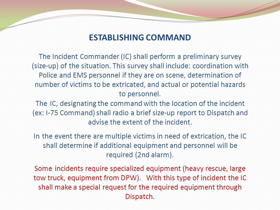 The Incident Commander (IC) shall perform a preliminary survey (size-up) of the situation. This survey shall include: coordination with Police and EMS