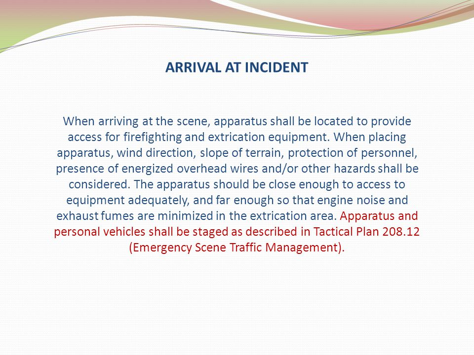 ARRIVAL AT INCIDENT When arriving at the scene, apparatus shall be located to provide access for firefighting and extrication equipment. When placing
