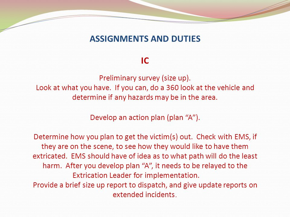 ASSIGNMENTS AND DUTIES IC Preliminary survey (size up). Look at what you have. If you can, do a 360 look at the vehicle and determine if any hazards m