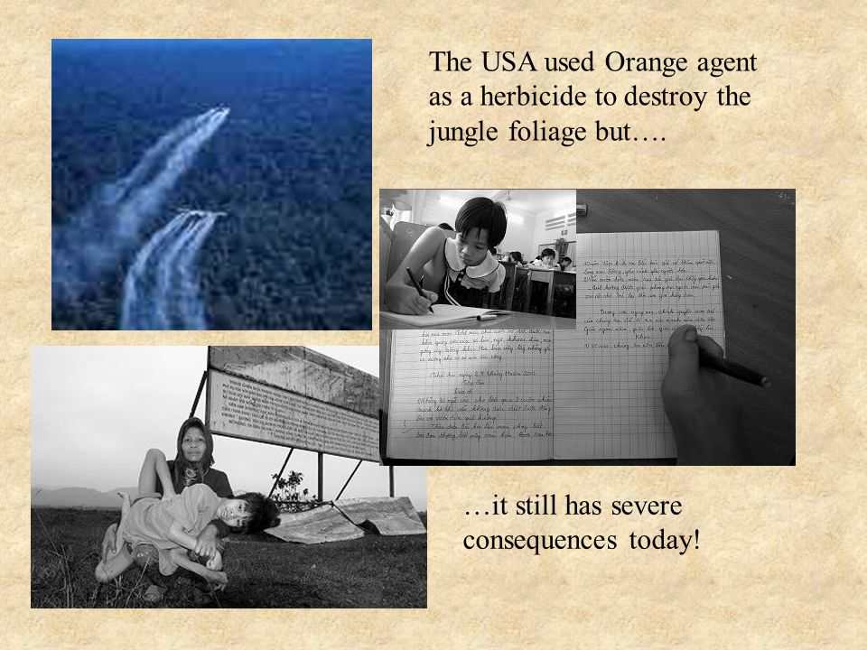 The USA used Orange agent as a herbicide to destroy the jungle foliage but…. …it still has severe consequences today!
