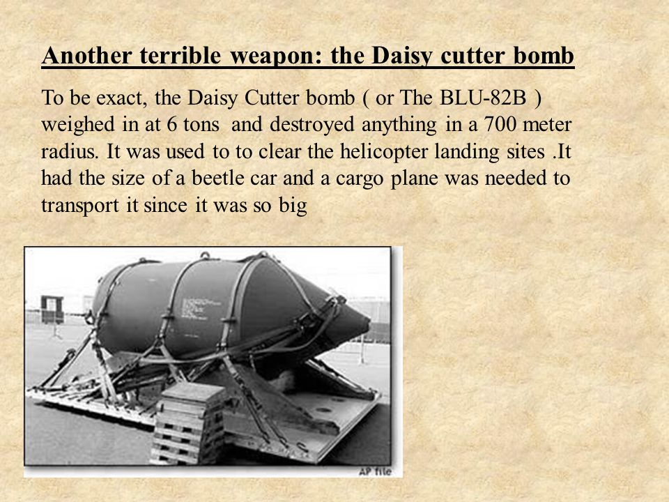Another terrible weapon: the Daisy cutter bomb To be exact, the Daisy Cutter bomb ( or The BLU-82B ) weighed in at 6 tons and destroyed anything in a