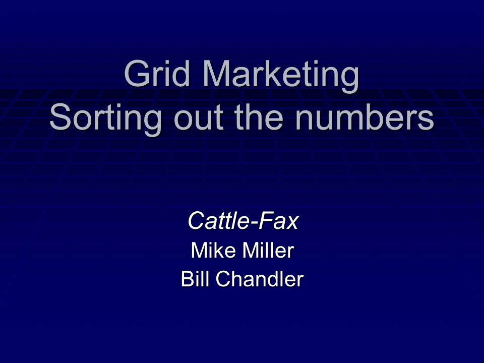 Grid Marketing Sorting out the numbers Cattle-Fax Mike Miller Bill Chandler