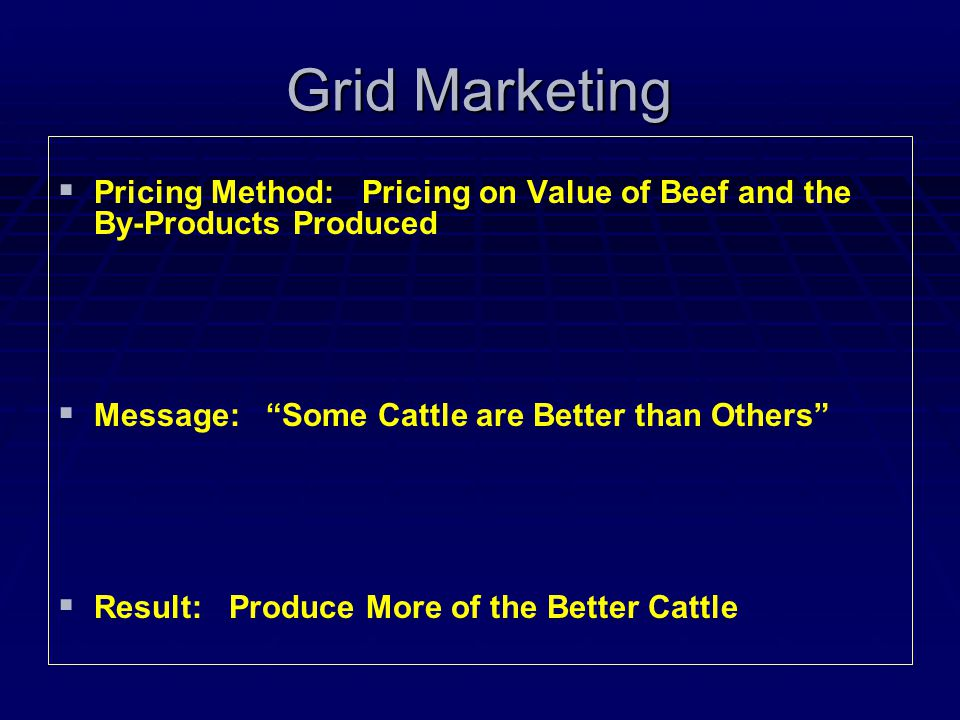  Pricing Method: Pricing on Value of Beef and the By-Products Produced   Message: Some Cattle are Better than Others   Result: Produce More of the Better Cattle Grid Marketing