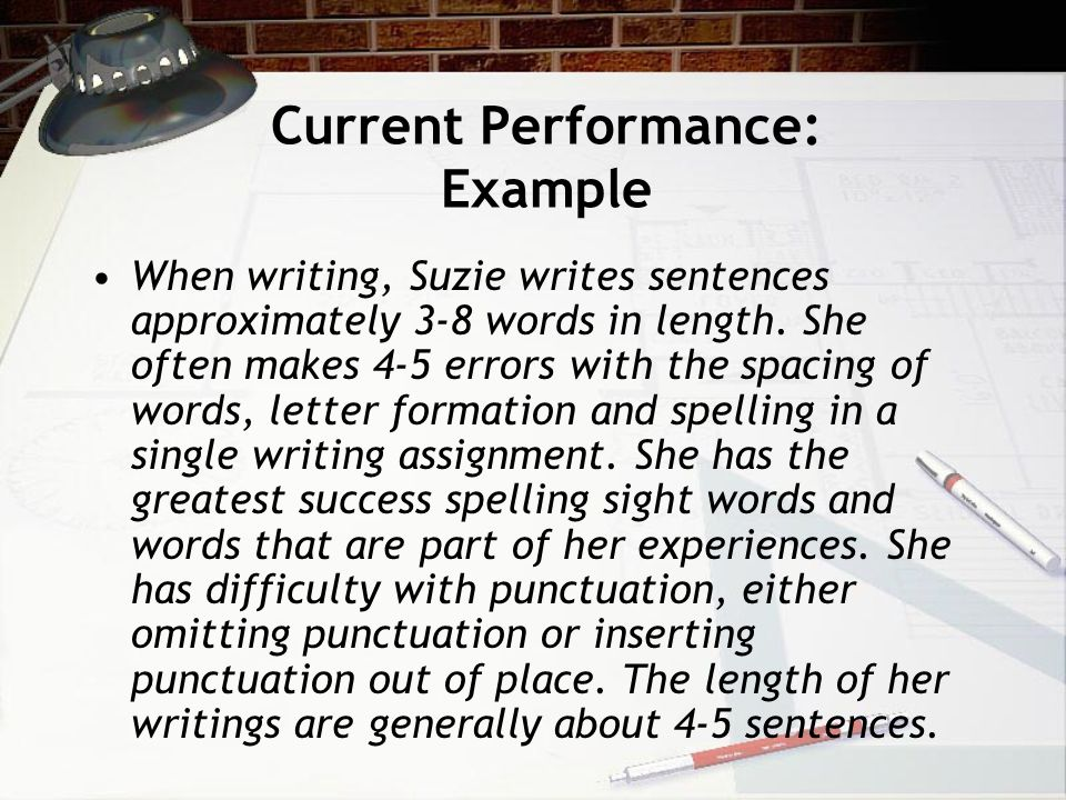 Current Performance: Example When writing, Suzie writes sentences approximately 3-8 words in length.