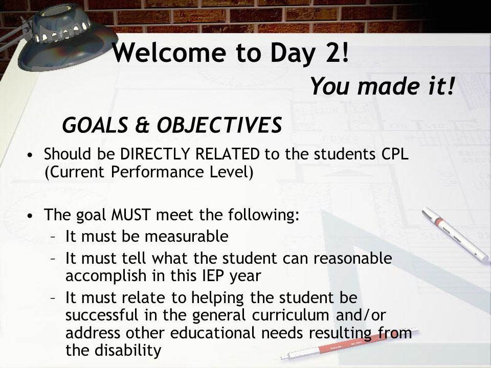 GOALS & OBJECTIVES Should be DIRECTLY RELATED to the students CPL (Current Performance Level) The goal MUST meet the following: –It must be measurable –It must tell what the student can reasonable accomplish in this IEP year –It must relate to helping the student be successful in the general curriculum and/or address other educational needs resulting from the disability Welcome to Day 2.