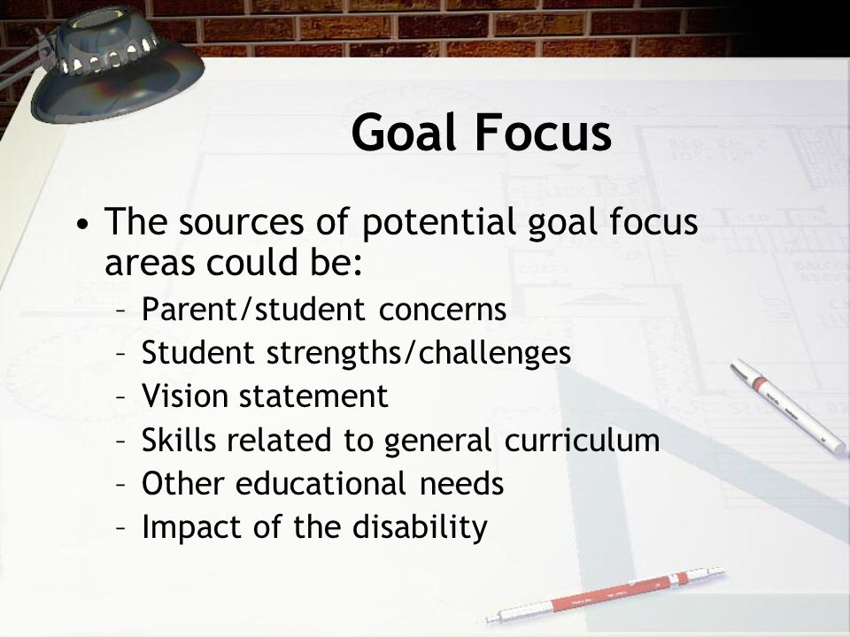 Goal Focus The sources of potential goal focus areas could be: –P–Parent/student concerns –S–Student strengths/challenges –V–Vision statement –S–Skills related to general curriculum –O–Other educational needs –I–Impact of the disability