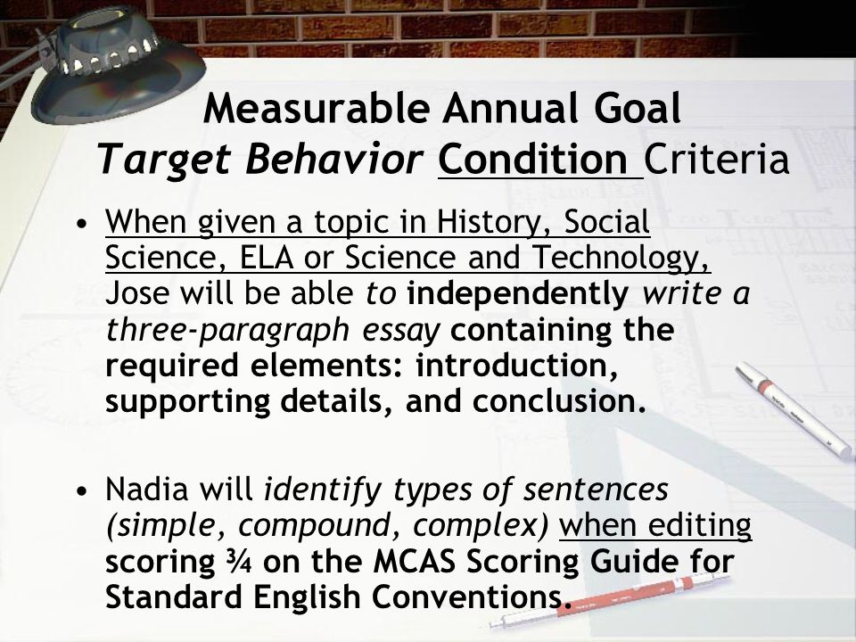 Measurable Annual Goal Target Behavior Condition Criteria When given a topic in History, Social Science, ELA or Science and Technology, Jose will be able to independently write a three-paragraph essay containing the required elements: introduction, supporting details, and conclusion.