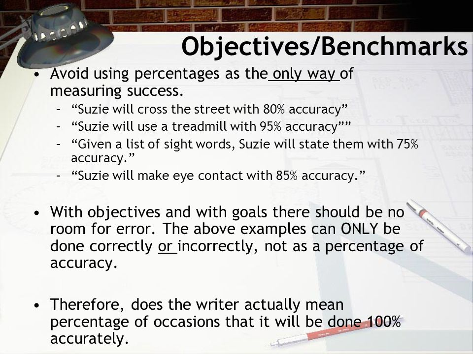 Objectives/Benchmarks Avoid using percentages as the only way of measuring success.