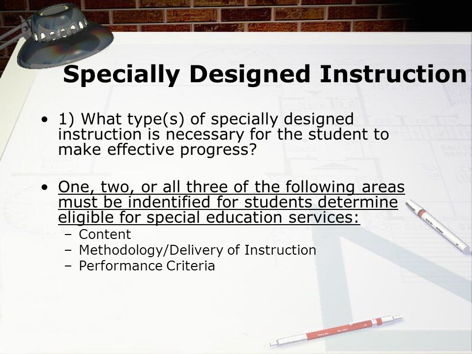 Specially Designed Instruction 1) What type(s) of specially designed instruction is necessary for the student to make effective progress.