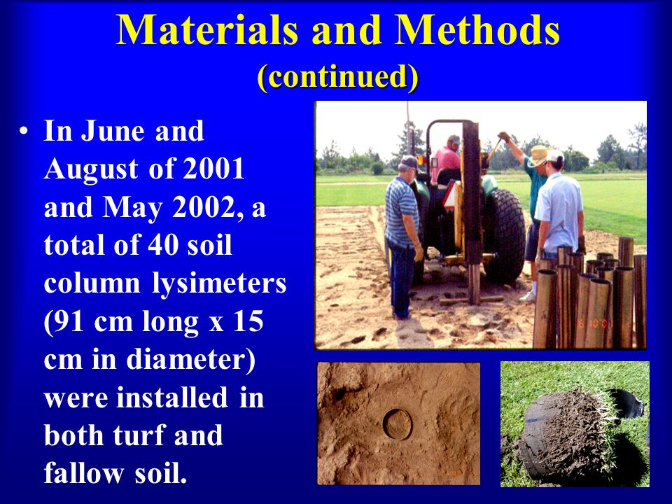 (continued) Materials and Methods (continued) In June and August of 2001 and May 2002, a total of 40 soil column lysimeters (91 cm long x 15 cm in diameter) were installed in both turf and fallow soil.