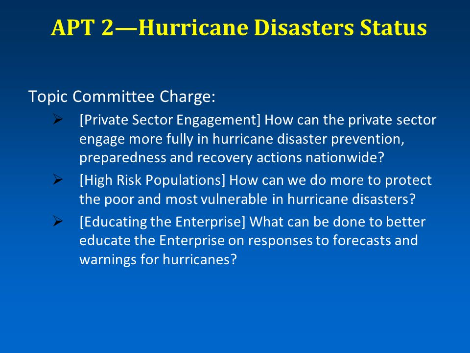 APT 2—Hurricane Disasters Status Topic Committee Charge:  [Private Sector Engagement] How can the private sector engage more fully in hurricane disaster prevention, preparedness and recovery actions nationwide.