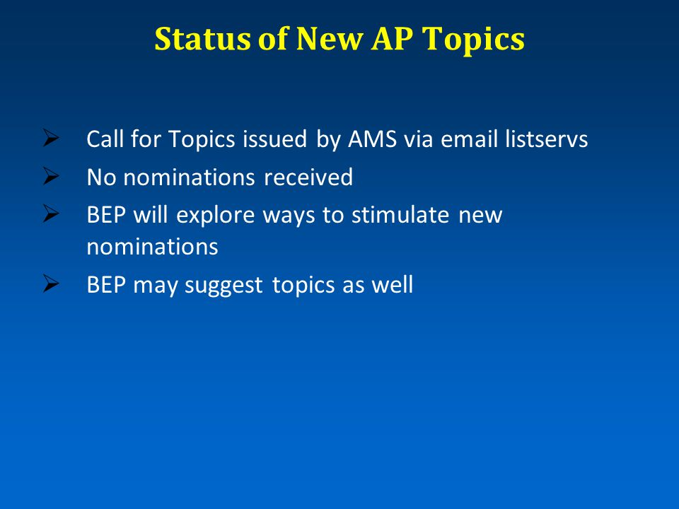 Status of New AP Topics  Call for Topics issued by AMS via email listservs  No nominations received  BEP will explore ways to stimulate new nominat