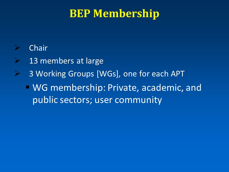 BEP Membership  Chair  13 members at large  3 Working Groups [WGs], one for each APT  WG membership: Private, academic, and public sectors; user community