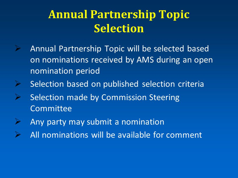 Annual Partnership Topic Selection  Annual Partnership Topic will be selected based on nominations received by AMS during an open nomination period  Selection based on published selection criteria  Selection made by Commission Steering Committee  Any party may submit a nomination  All nominations will be available for comment