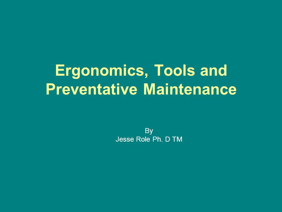 Ergonomics, Tools and Preventative Maintenance By Jesse Role Ph. D TM