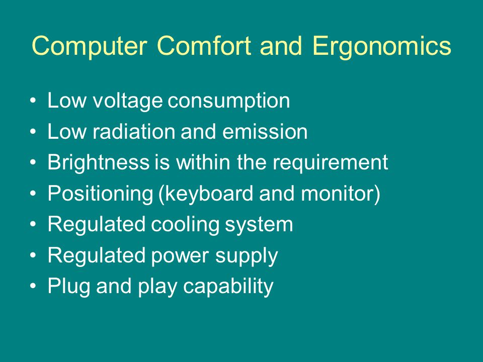 Computer Comfort and Ergonomics Low voltage consumption Low radiation and emission Brightness is within the requirement Positioning (keyboard and monitor) Regulated cooling system Regulated power supply Plug and play capability