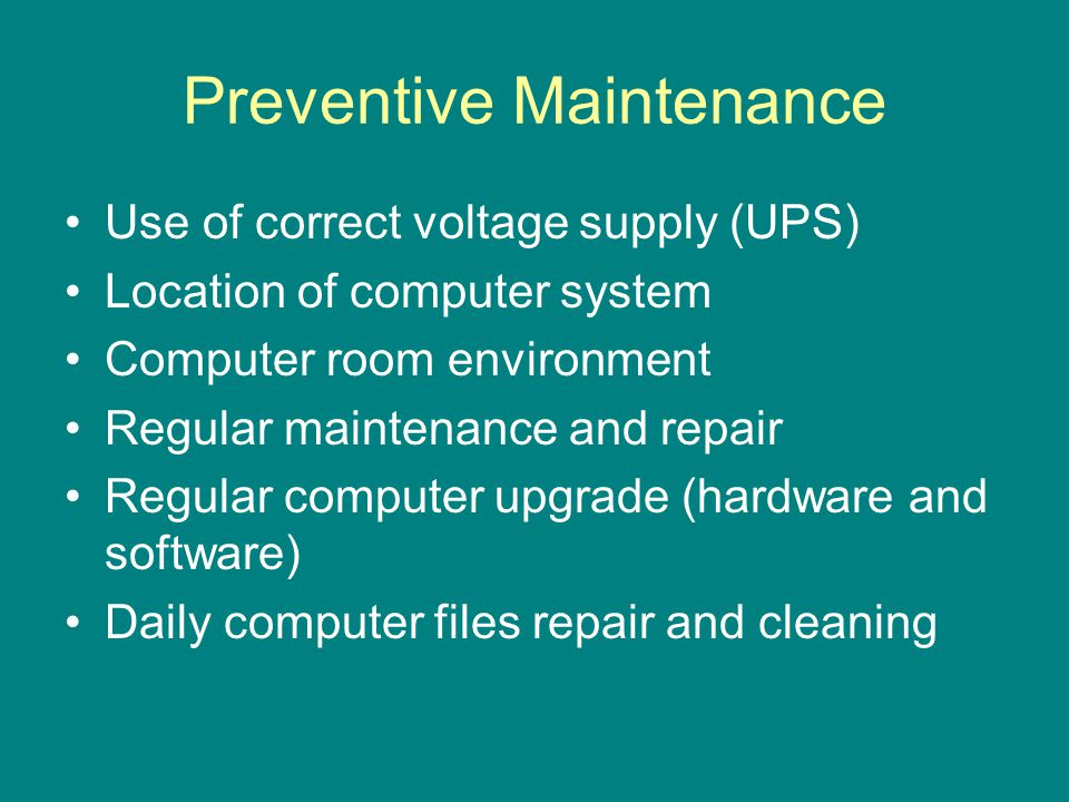 Preventive Maintenance Use of correct voltage supply (UPS) Location of computer system Computer room environment Regular maintenance and repair Regular computer upgrade (hardware and software) Daily computer files repair and cleaning