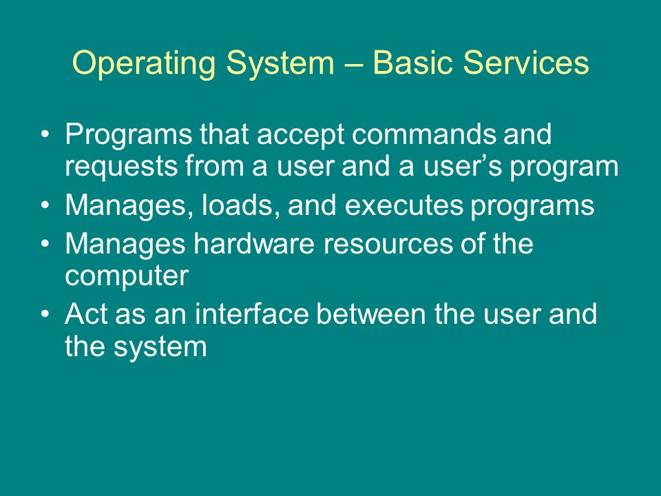 Operating System – Basic Services Programs that accept commands and requests from a user and a user's program Manages, loads, and executes programs Manages hardware resources of the computer Act as an interface between the user and the system