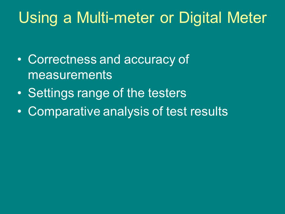 Using a Multi-meter or Digital Meter Correctness and accuracy of measurements Settings range of the testers Comparative analysis of test results
