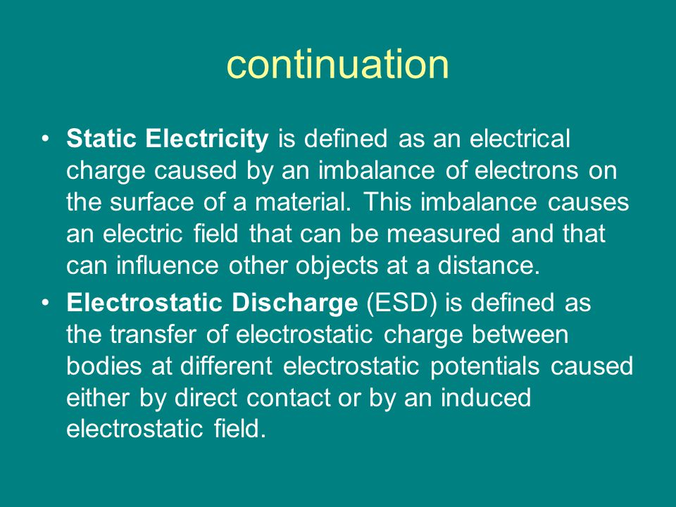 continuation Static Electricity is defined as an electrical charge caused by an imbalance of electrons on the surface of a material.