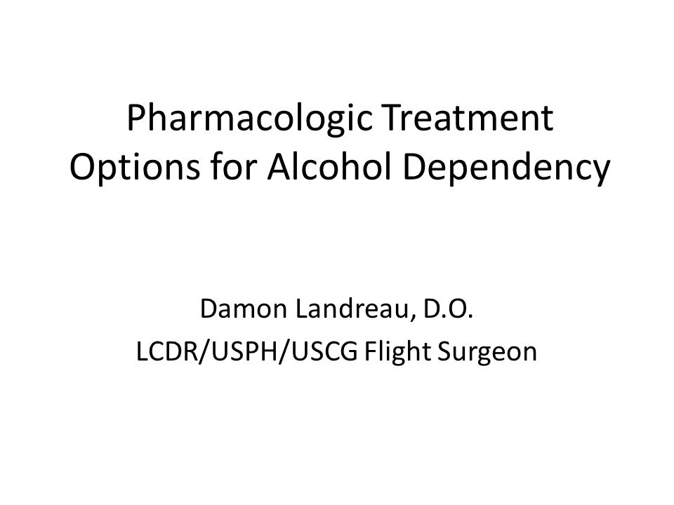 Pharmacologic Treatment Options for Alcohol Dependency Damon Landreau, D.O. LCDR/USPH/USCG Flight Surgeon