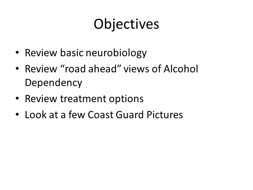 "Objectives Review basic neurobiology Review ""road ahead"" views of Alcohol Dependency Review treatment options Look at a few Coast Guard Pictures"
