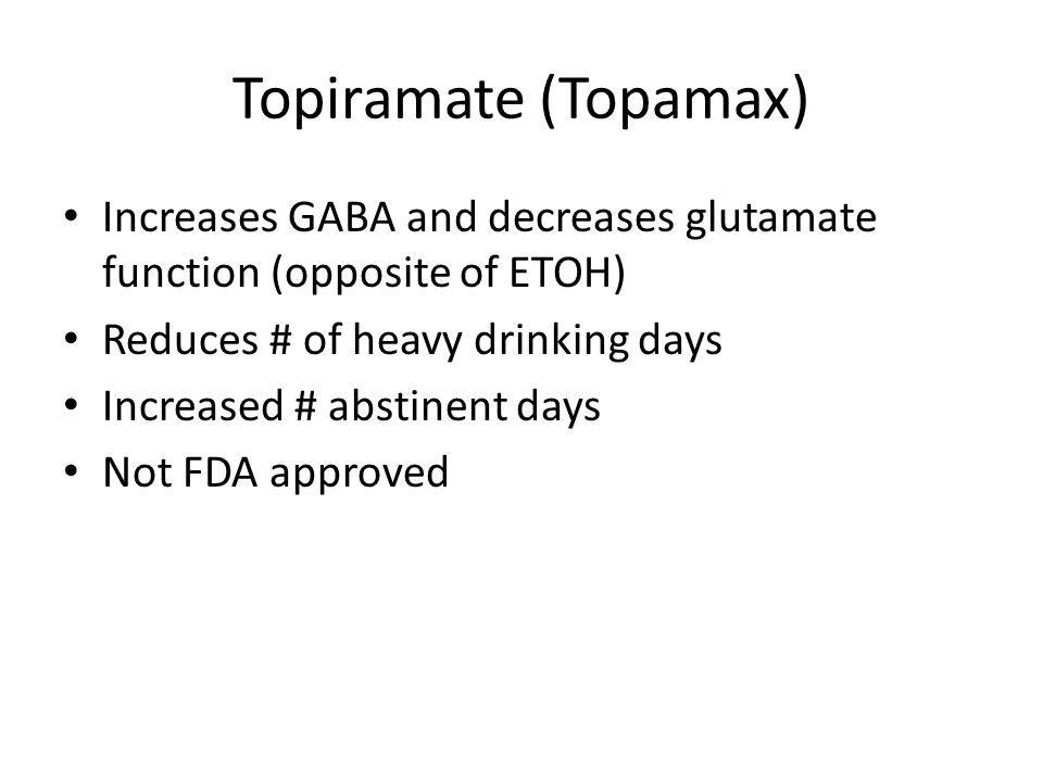 Topiramate (Topamax) Increases GABA and decreases glutamate function (opposite of ETOH) Reduces # of heavy drinking days Increased # abstinent days No