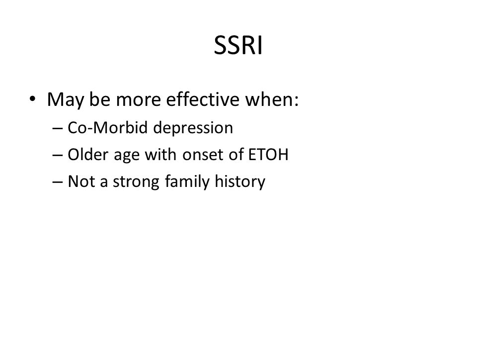 SSRI May be more effective when: – Co-Morbid depression – Older age with onset of ETOH – Not a strong family history