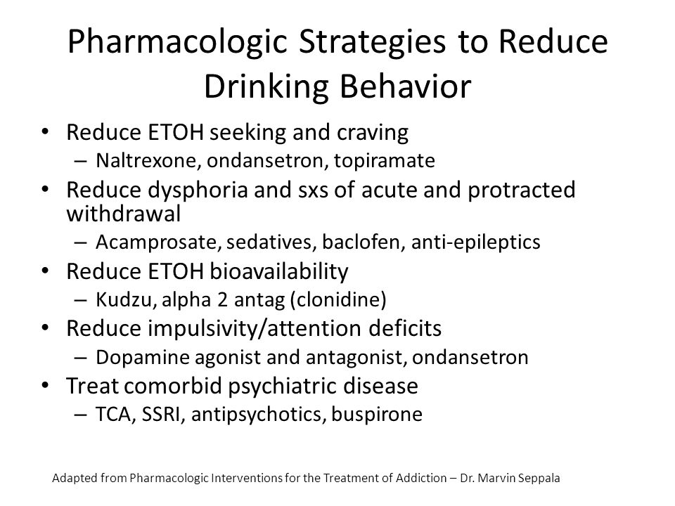 Pharmacologic Strategies to Reduce Drinking Behavior Reduce ETOH seeking and craving – Naltrexone, ondansetron, topiramate Reduce dysphoria and sxs of
