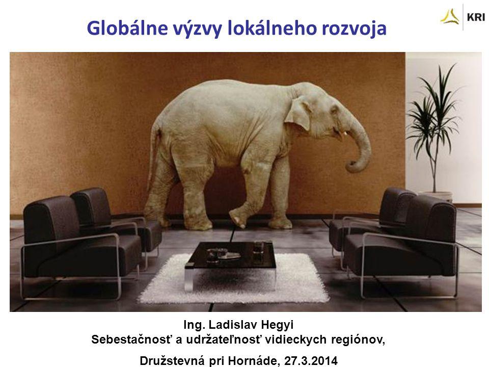Ing. Ladislav Hegyi Sebestačnosť a udržateľnosť vidieckych regiónov, Družstevná pri Hornáde, 27.3.2014 Globálne výzvy lokálneho rozvoja