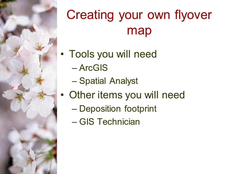 Creating your own flyover map Tools you will need –ArcGIS –Spatial Analyst Other items you will need –Deposition footprint –GIS Technician