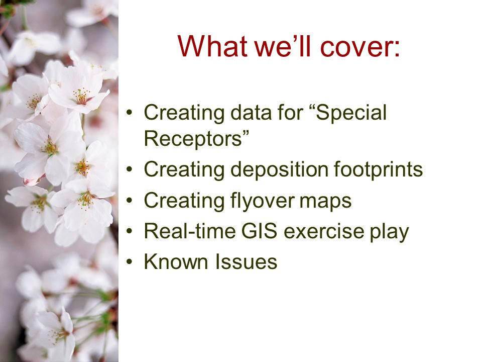 What we'll cover: Creating data for Special Receptors Creating deposition footprints Creating flyover maps Real-time GIS exercise play Known Issues