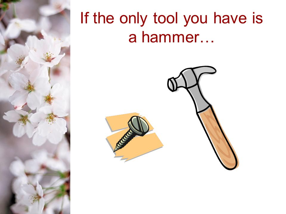 If the only tool you have is a hammer…