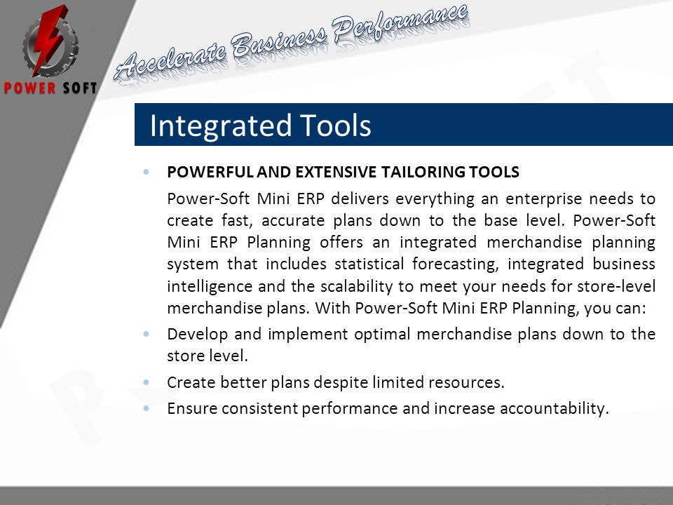 Integrated Tools POWERFUL AND EXTENSIVE TAILORING TOOLS Power-Soft Mini ERP delivers everything an enterprise needs to create fast, accurate plans down to the base level.