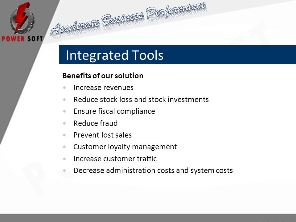 Integrated Tools Benefits of our solution Increase revenues Reduce stock loss and stock investments Ensure fiscal compliance Reduce fraud Prevent lost sales Customer loyalty management Increase customer traffic Decrease administration costs and system costs