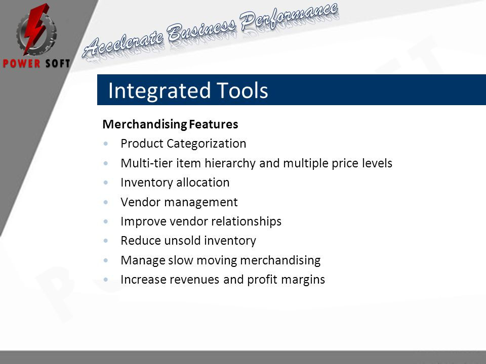 Integrated Tools Merchandising Features Product Categorization Multi-tier item hierarchy and multiple price levels Inventory allocation Vendor management Improve vendor relationships Reduce unsold inventory Manage slow moving merchandising Increase revenues and profit margins