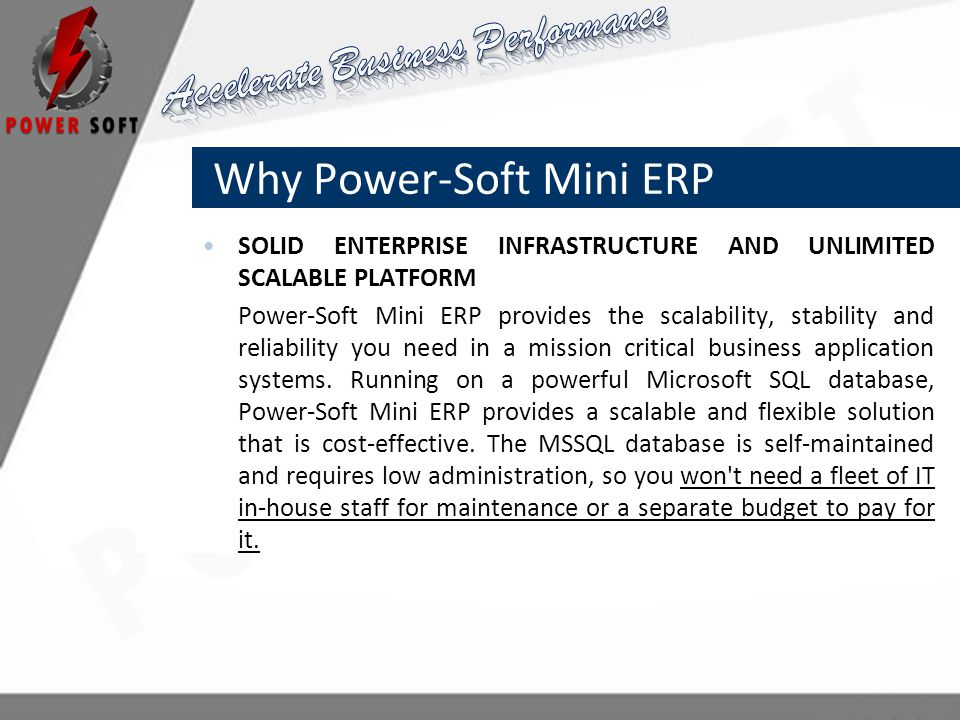 Why Power-Soft Mini ERP SOLID ENTERPRISE INFRASTRUCTURE AND UNLIMITED SCALABLE PLATFORM Power-Soft Mini ERP provides the scalability, stability and reliability you need in a mission critical business application systems.