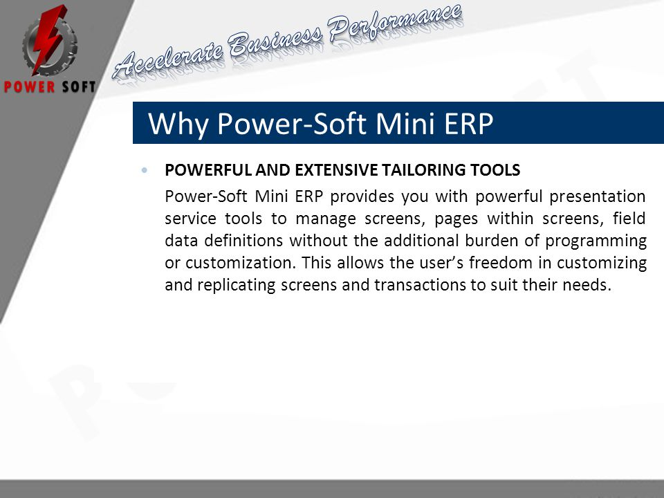 Why Power-Soft Mini ERP POWERFUL AND EXTENSIVE TAILORING TOOLS Power-Soft Mini ERP provides you with powerful presentation service tools to manage screens, pages within screens, field data definitions without the additional burden of programming or customization.