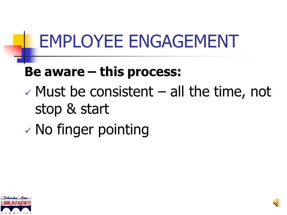 EMPLOYEE ENGAGEMENT Be aware – this process: Not easy Be patient. It takes time and determination – not a quick fix Not a cookie-cutter approach