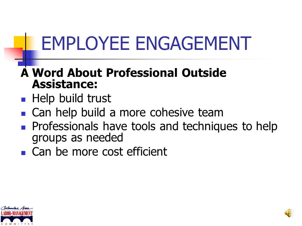 EMPLOYEE ENGAGEMENT A Word About Professional Outside Assistance: Can make a new process easier Confronting issues can be difficult when everyone has