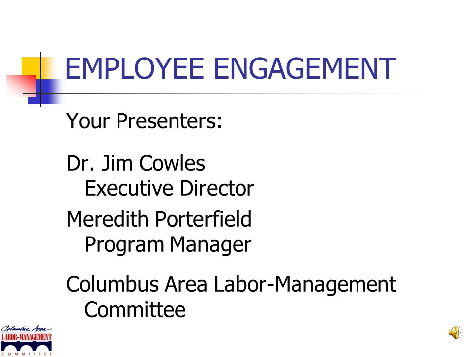 EMPLOYEE ENGAGEMENT Why Employee Engagement is Important for Your Organization Presented by Columbus Area Labor- Management Committee