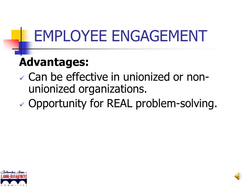 EMPLOYEE ENGAGEMENT Advantages: Greater productivity & efficient use of time. Better workplace communication. Improved relationships and higher trust