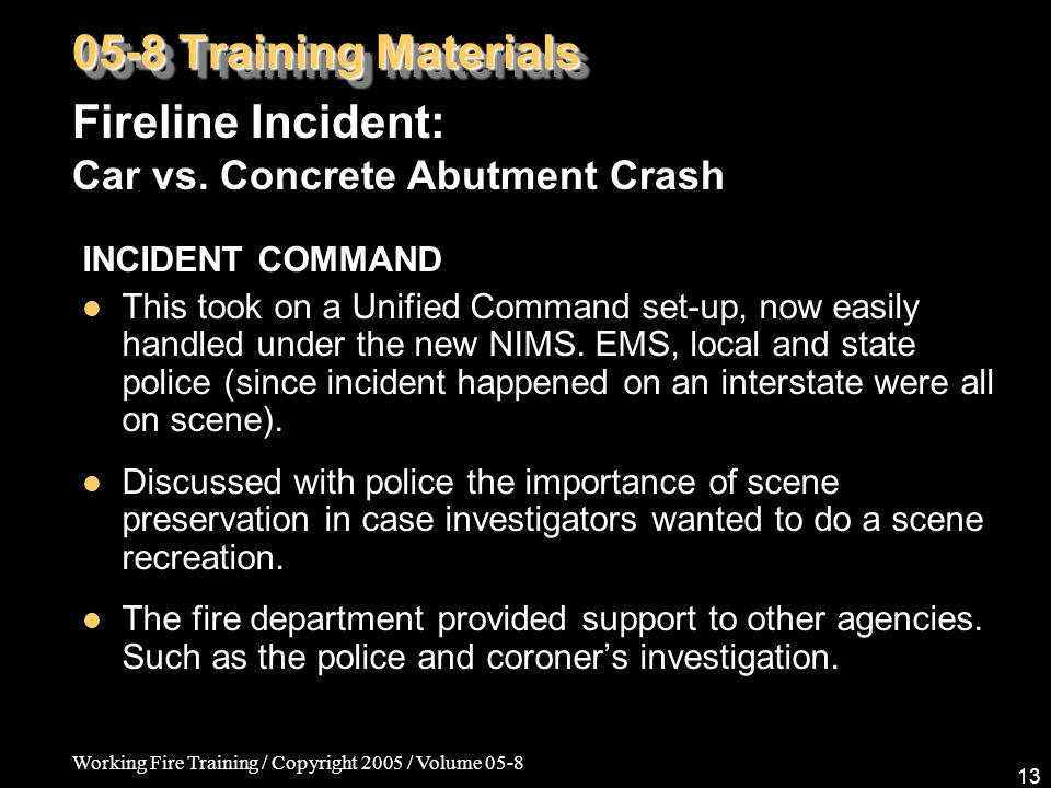 Working Fire Training / Copyright 2005 / Volume 05-8 13 INCIDENT COMMAND This took on a Unified Command set-up, now easily handled under the new NIMS.