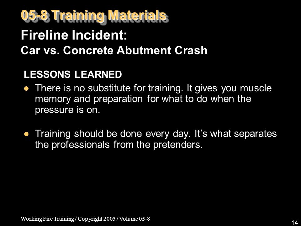 Working Fire Training / Copyright 2005 / Volume 05-8 14 LESSONS LEARNED There is no substitute for training. It gives you muscle memory and preparatio