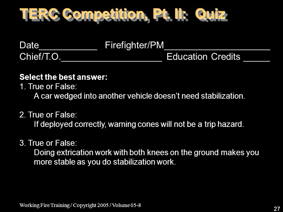 Working Fire Training / Copyright 2005 / Volume 05-8 27 TERC Competition, Pt. II: Quiz Date___________ Firefighter/PM____________________ Chief/T.O.__