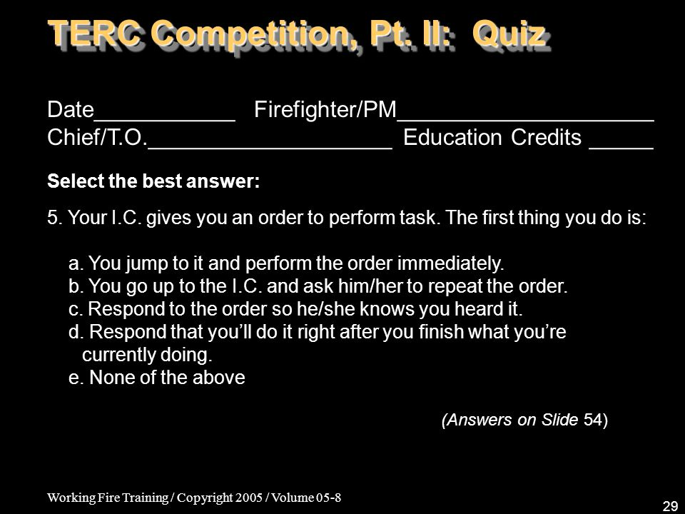 Working Fire Training / Copyright 2005 / Volume 05-8 29 TERC Competition, Pt. II: Quiz Date___________ Firefighter/PM____________________ Chief/T.O.__