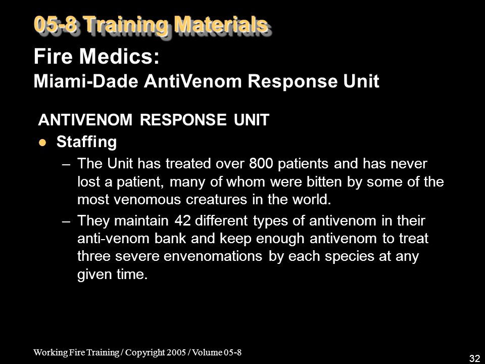 Working Fire Training / Copyright 2005 / Volume 05-8 32 ANTIVENOM RESPONSE UNIT Staffing –The Unit has treated over 800 patients and has never lost a