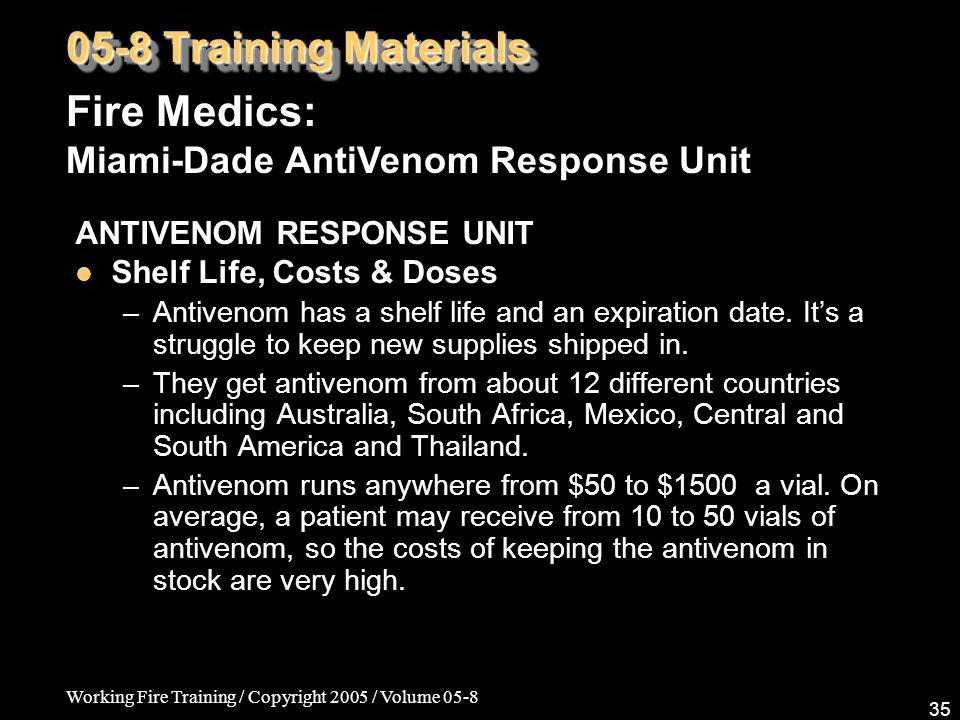 Working Fire Training / Copyright 2005 / Volume 05-8 35 ANTIVENOM RESPONSE UNIT Shelf Life, Costs & Doses –Antivenom has a shelf life and an expiratio